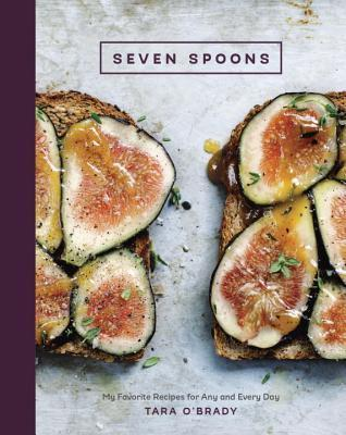 Seven Spoons: My Favorite Recipes for Any and Every Day Tara OBrady
