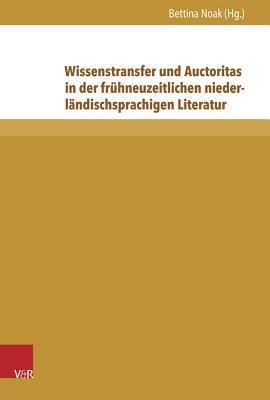 Wissenstransfer Und Auctoritas in Der Fruhneuzeitlichen Niederlandischsprachigen Literatur Bettina Noak