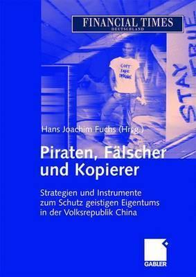 Piraten, Falscher Und Kopierer: Strategien Und Instrumente Zum Schutz Geistigen Eigentums in Der Volksrepublik China  by  Hans Joachim Fuchs
