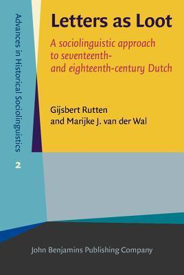 Letters as Loot: A Sociolinguistic Approach to Seventeenth- And Eighteenth-Century Dutch Gijsbert Rutten