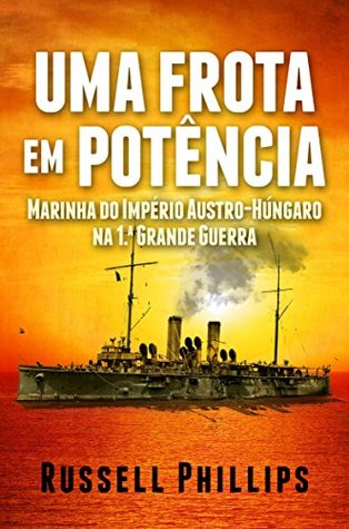 Uma Frota Em Potência: Marinha Do Império Austro-Húngaro Na 1.ª Grande Guerra Russell Phillips