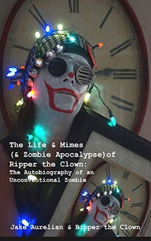 The Life & Mimes (& Zombie Apocalypse) of Ripper the Clown: The Autobiography of an Unconventional Zombie  by  Jake Aurelian