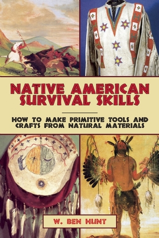 Native American Survival Skills: How to Make Primitive Tools and Crafts from Natural Materials W. Ben Hunt
