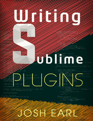 Writing Sublime Plugins  by  Josh Earl