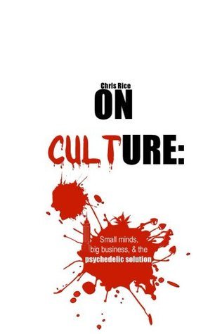 On culture: small minds, big business, & the psychedelic solution  by  Chris Rice