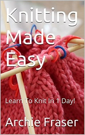 Knitting Made Easy: Learn To Knit In 1 Day! Archie Fraser