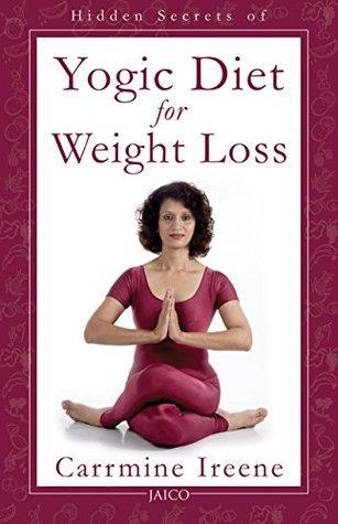 Hidden Secrets of Yogic Diet for Weight Loss: 1  by  Carrmine Ireene