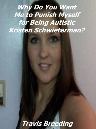 Why Do You Want Me to Punish Myself for Being Autistic Kristen Schwieterman? Travis Breeding
