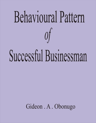 Behavioural Pattern of Successful Businessmen  by  Gideon A Obonugo