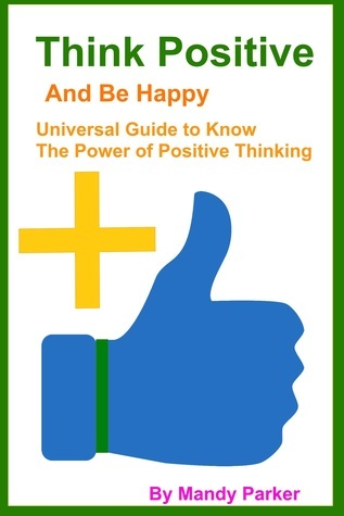Think Positive and Be Happy: Book of Tips and Techniques of Positive Thinking  by  Mandy Parker
