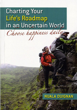 Charting Your Lifes Roadmap in an Uncertain World: Choose Happiness Daily Nuala Duignan