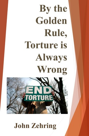 By the Golden Rule, Torture is Always Wrong  by  John Zehring