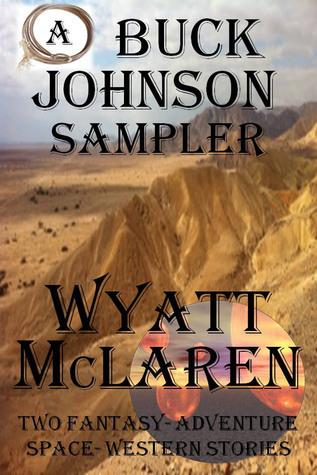 A Buck Johnson Sampler: Two Fantasy-Adventure Space-Western Stories  by  Wyatt McLaren