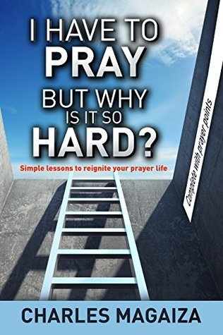 I have to pray but why is it so hard?: Simple lessons to reignite your prayer life.  by  Charles Magaiza