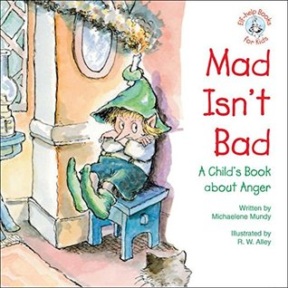 Mad Isnt Bad: A Childs Book about Anger (Elf-help Books for Kids)  by  Michaelene Mundy