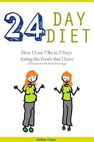 24 Day Diet: How I Lost 7 Lbs in 7 Days Eating the Foods that I Love Debbie Glisan