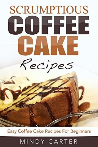 Scrumptious Coffee Cake Recipes: Easy Coffee Cake Recipes For Beginners  by  Mindy Carter