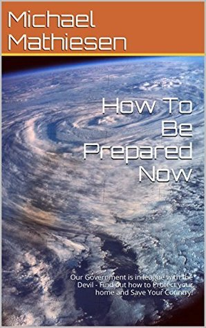 How To Be Prepared Now: Prepare for the Worst Case Scenarios  by  Michael Mathiesen