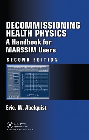 Decommissioning Health Physics: A Handbook for MARSSIM Users, Second Edition  by  Eric W. Abelquist