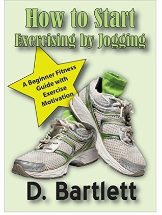 How to Start Exercising  by  Jogging: A Beginner Fitness Guide with Exercise Motivation by D. Bartlett