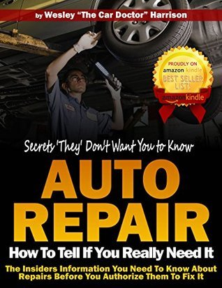 How to Tell if You Really Need it, Auto Repair Secrets They Dont Want You To Know: The Insiders Information You Need To Know About Repairs Before You Authorize Them To Fix It Wesley Harrison