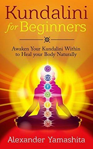 Kundalini: Kundalini For Beginners: Awaken Your Kundalini Within To Heal Your Body Naturally  by  Alexander Yamashita