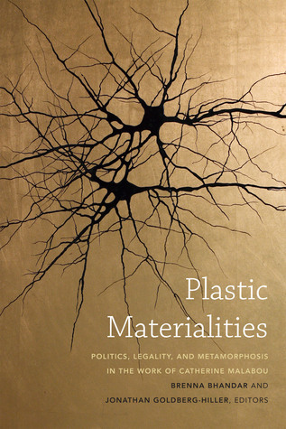 Plastic Materialities: Politics, Legality, and Metamorphosis in the Work of Catherine Malabou Brenna Bhandar