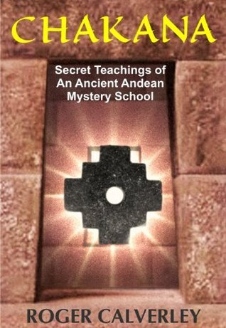 CHAKANA: Secret Teachings of an Ancient Andean Mystery School  by  Roger Calverley