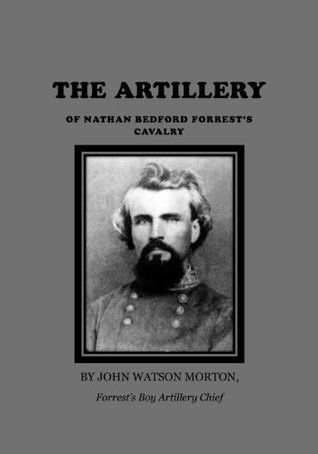 THE ARTILLERY OF NATHAN BEDFORD FORRESTS CAVALRY, Annotated and Illustrated  by  John Watson Morton