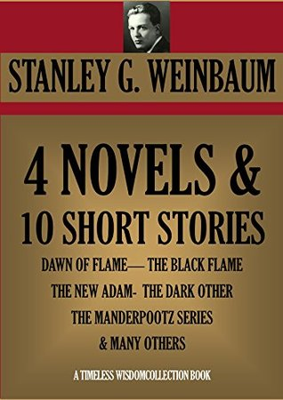 4 NOVELS & 10 SHORT STORIES (DAWN OF FLAME, THE BLACK FLAME, THE NEW ADAM, THE DARK OTHER, THE MANDERPOOTZ SERIES AND MANY OTHERS (Timeless Wisdom Collection Book 2126)  by  Stanley G. Weinbaum