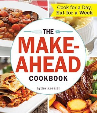 The Make-Ahead Cookbook: Cook For a Day, Eat For a Week  by  Lydia Kessler