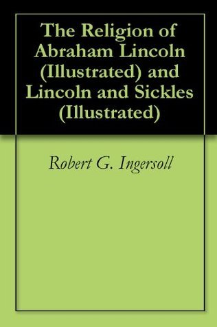 The Religion of Abraham Lincoln (Illustrated) and Lincoln and Sickles Robert G. Ingersoll