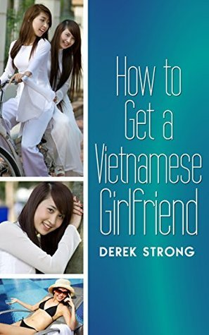 How to Get a Vietnamese Girlfriend (The Definitive Guide to Asian Girls Book 2)  by  Derek Strong