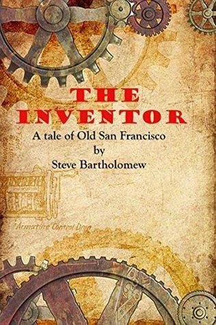 The Inventor: a tale of old San Francisco Steve Bartholomew