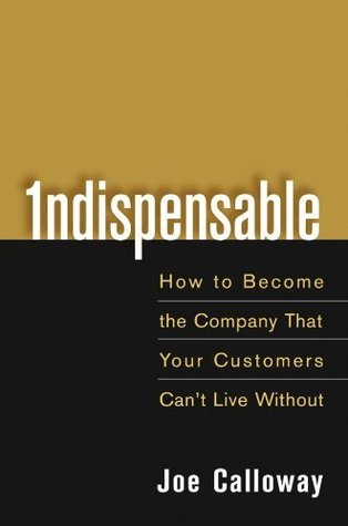 Indispensable How to Become the Company That Your Customers Cant Live Without  by  Joe Calloway