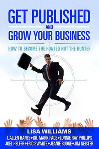 Get Published And Grow Your Business: How To Become The Hunted Not The Hunter  by  Lisa Williams