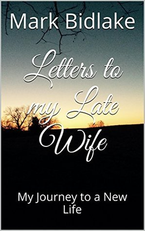 Letters to my Late Wife: My Journey to a New Life  by  Mark Bidlake