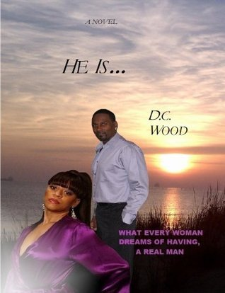 He Is...- What Every Woman Dreams of Having, a Real Man  by  D.C. Wood