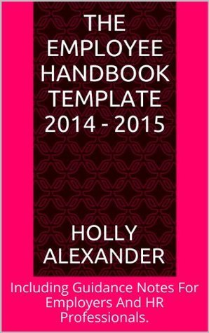 The Employee Handbook Template 2014 - 2015: Including Guidance Notes For Employers And HR Professionals.  by  Holly Alexander