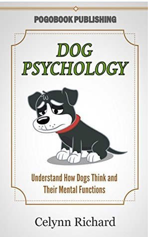 Dog Psychology: Understand How Dogs Think and Their Mental Functions  by  Celynn Richard
