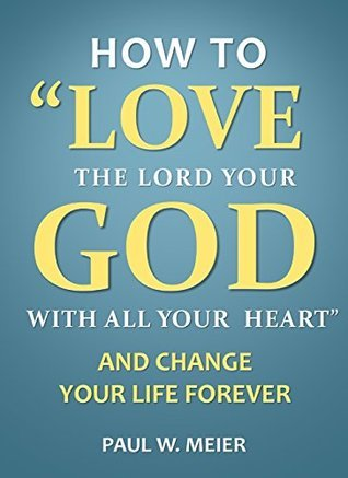 How to Love the Lord Your God with All Your Heart and Change Your Life Forever Paul W. Meier