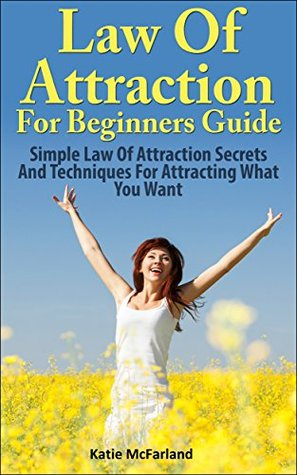 Law Of Attractions For Beginners Guide: Simple Law Of Attraction Secrets And techniques For Attracting What You Want  by  Katie McFarland
