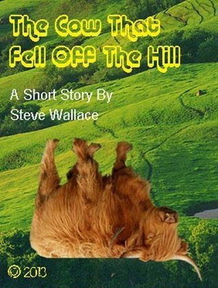 The Cow That Fell Off The Hill  by  Steve Wallace