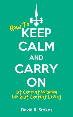 How to Keep Calm and Carry On: 1st Century Wisdom for 21st Century Living  by  David R. Stokes