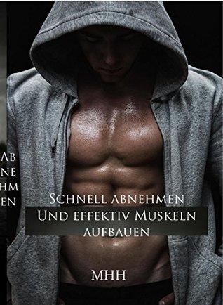 Schnell abnehmen und effektiv Muskeln aufbauen.: In 90 Tagen zu Selbstbewusstsein und einen kraftvollen, durchtrainierten Traumkörper. M HH