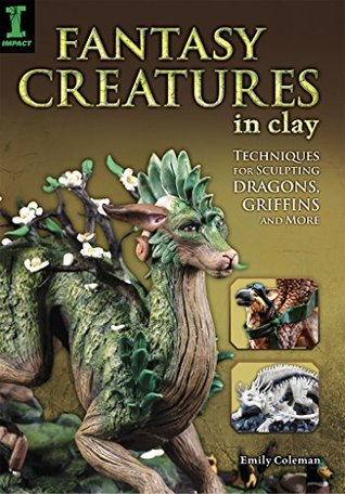 Fantasy Creatures in Clay: Techniques for Sculpting Dragons, Griffins and More  by  Emily Coleman