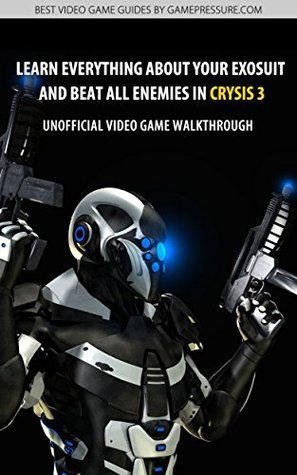 Learn Everything About Your Exosuit and Beat All Enemies in Crysis 3 - Unofficial Video Game Walkthrough Michal Rutkowski