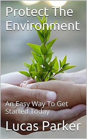 Protect The Environment: An Easy Way To Get Started Today  by  Lucas Parker