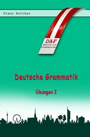 Deutsche Grammatik I: Übungen Franz Roither