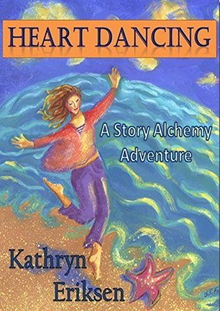 Heart Dancing: A Story Alchemy Adventure Kathryn Eriksen
